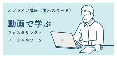 オンライン講座(要ログイン)「動画で学ぶフォスタリング・ソーシャルワーク)